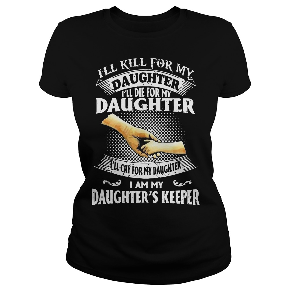 I'll kill for my daughter I'll die for my daughter I'll cry for my daughter I am my Ladies tee