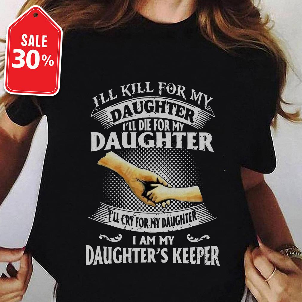 I'll kill for my daughter I'll die for my daughter I'll cry for my daughter I am my shirt