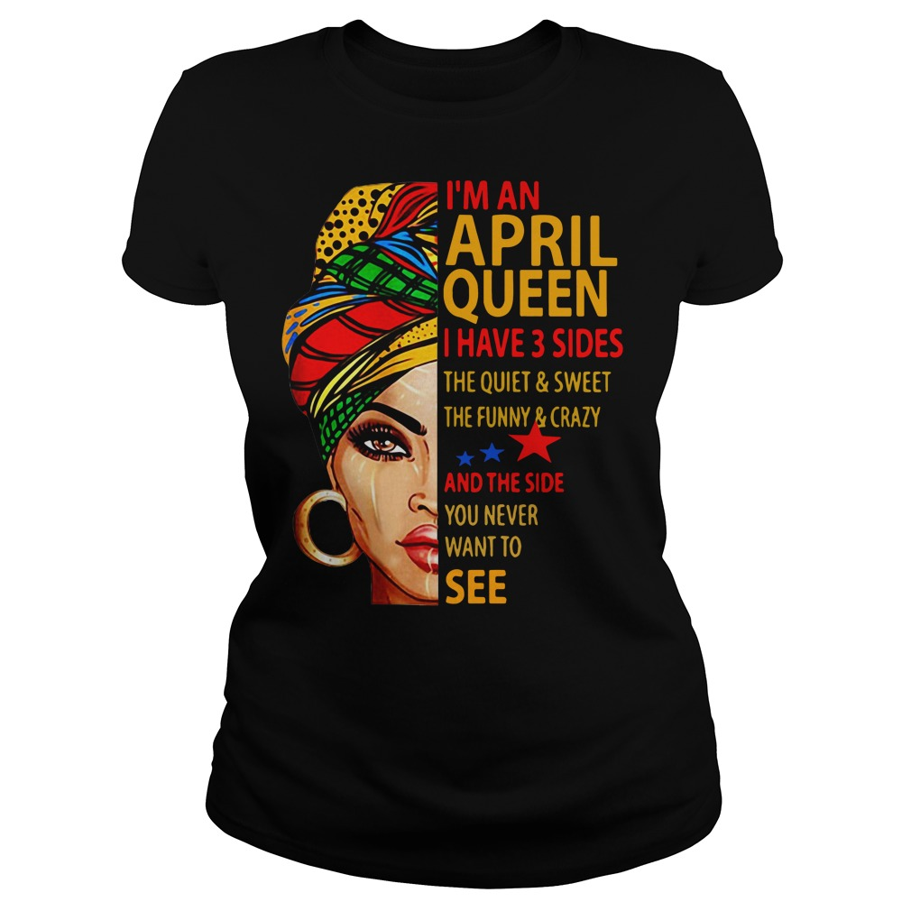 I'm an April queen I have 3 sides the quiet and sweet Ladies tee
