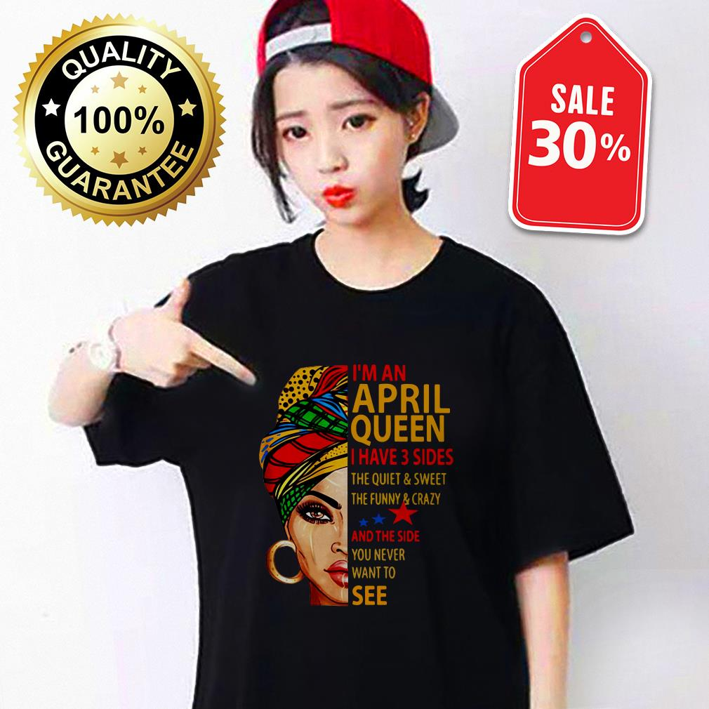 I'm an April queen I have 3 sides the quiet and sweet shirt