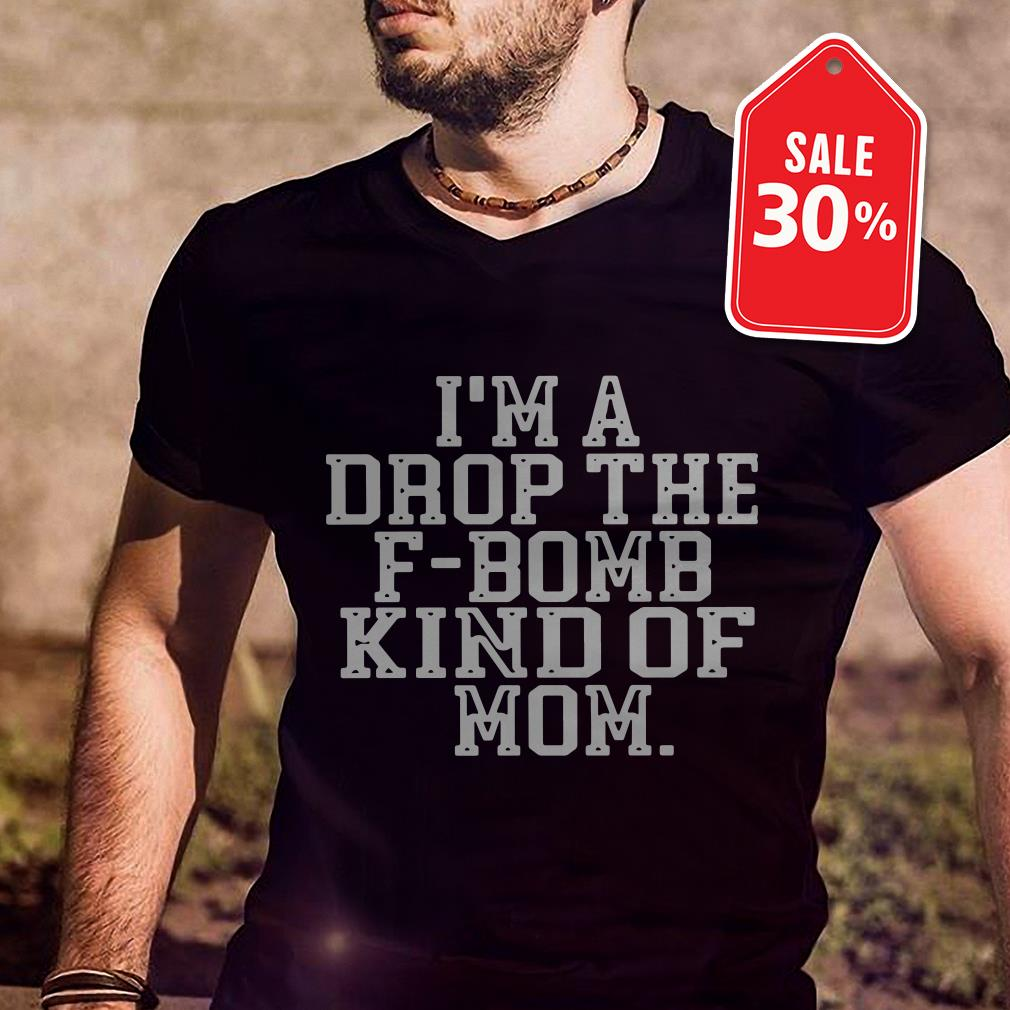 I'm a drop the F-bomb kind mom shirt