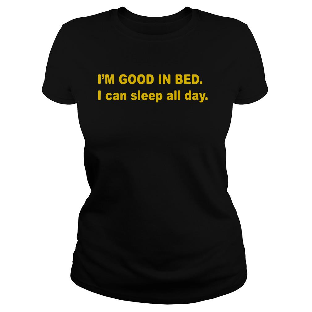 I'm good in bed I can sleep all day Ladies tee