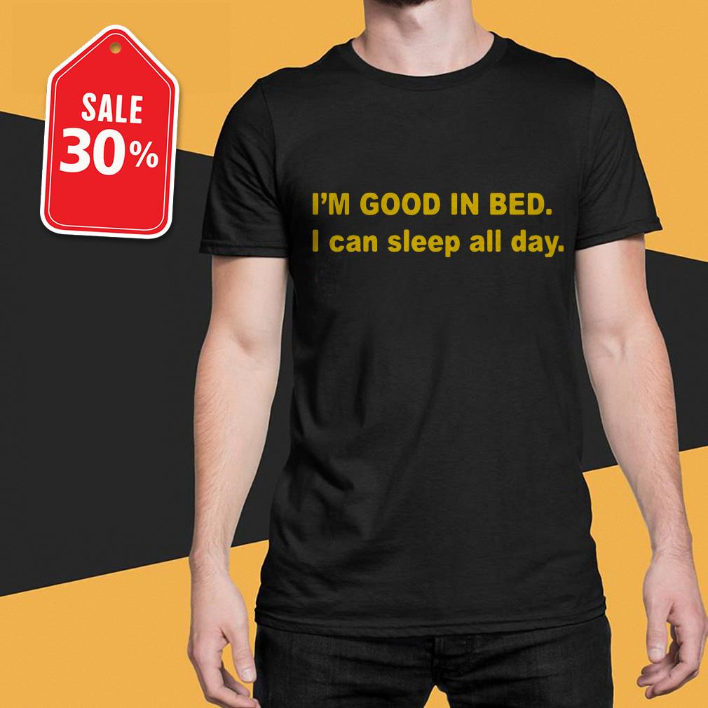 I'm good in bed I can sleep all day shirt
