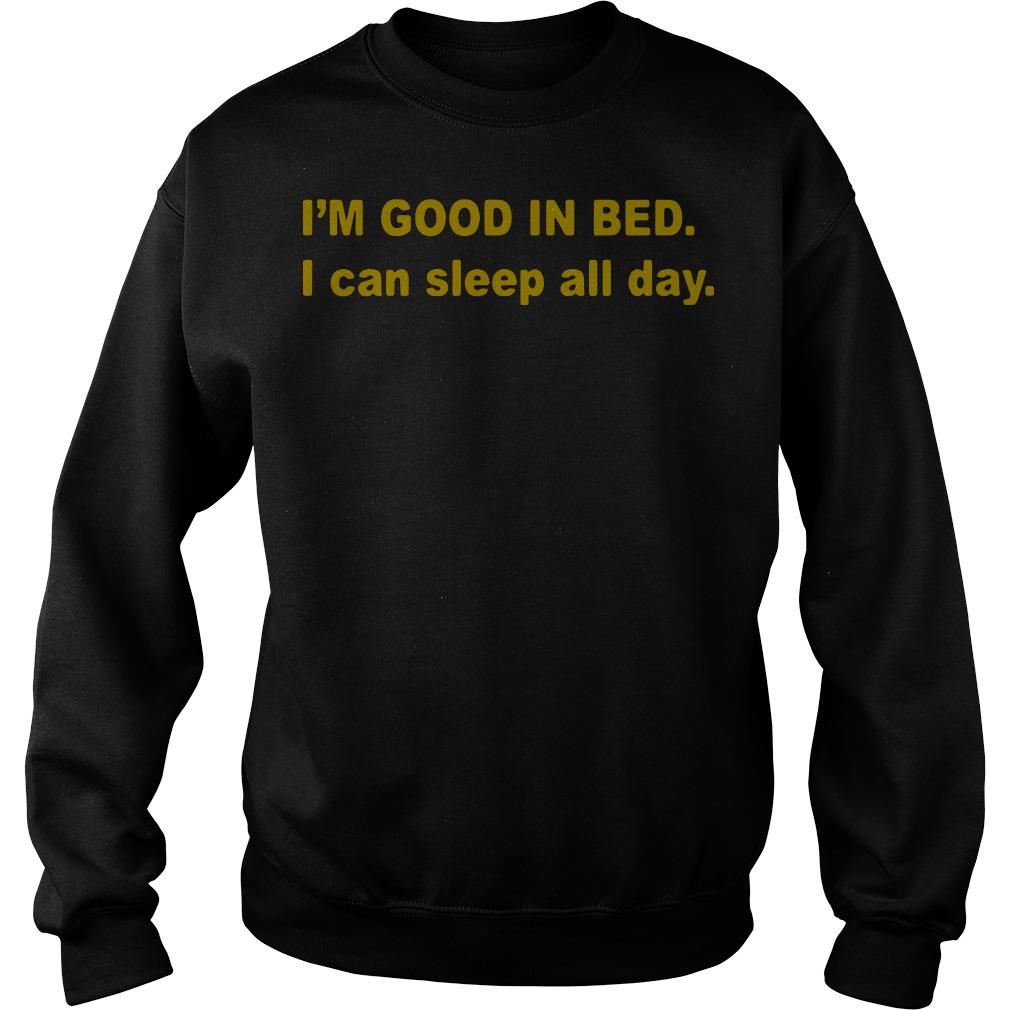 I'm good in bed I can sleep all day Sweater