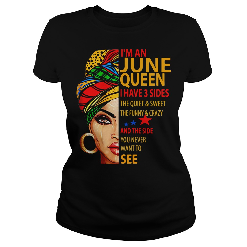 I'm an June queen I have 3 sides the quiet and sweet the funny Ladies tee
