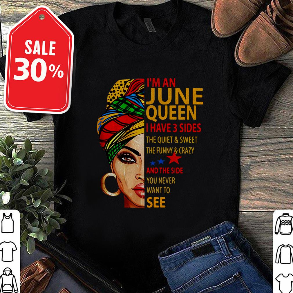 I'm an June queen I have 3 sides the quiet and sweet the funny shirt