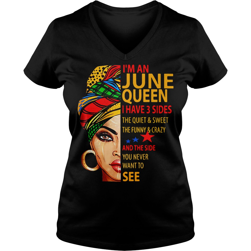 I'm an June queen I have 3 sides the quiet and sweet the funny V-neck t-shirt