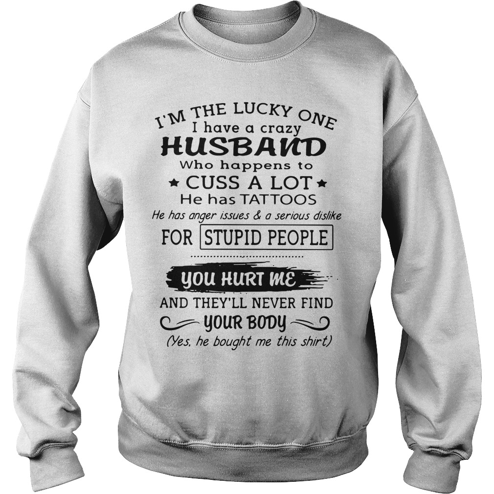 I'm the lucky one I have a crazy Husband who happens to cuss a lot he has tattoos Sweater