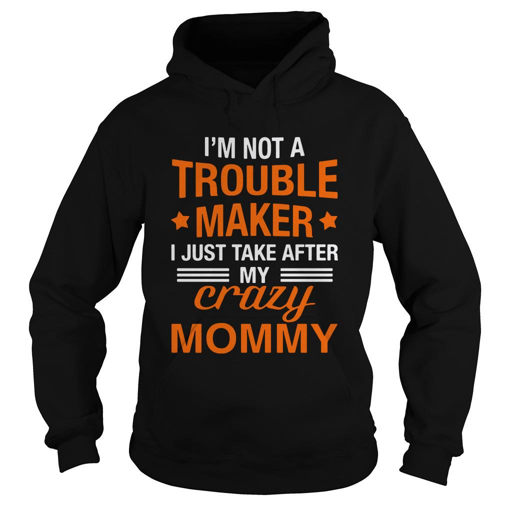 I'm not a trouble maker I just take after my crazy mommy Hoodie