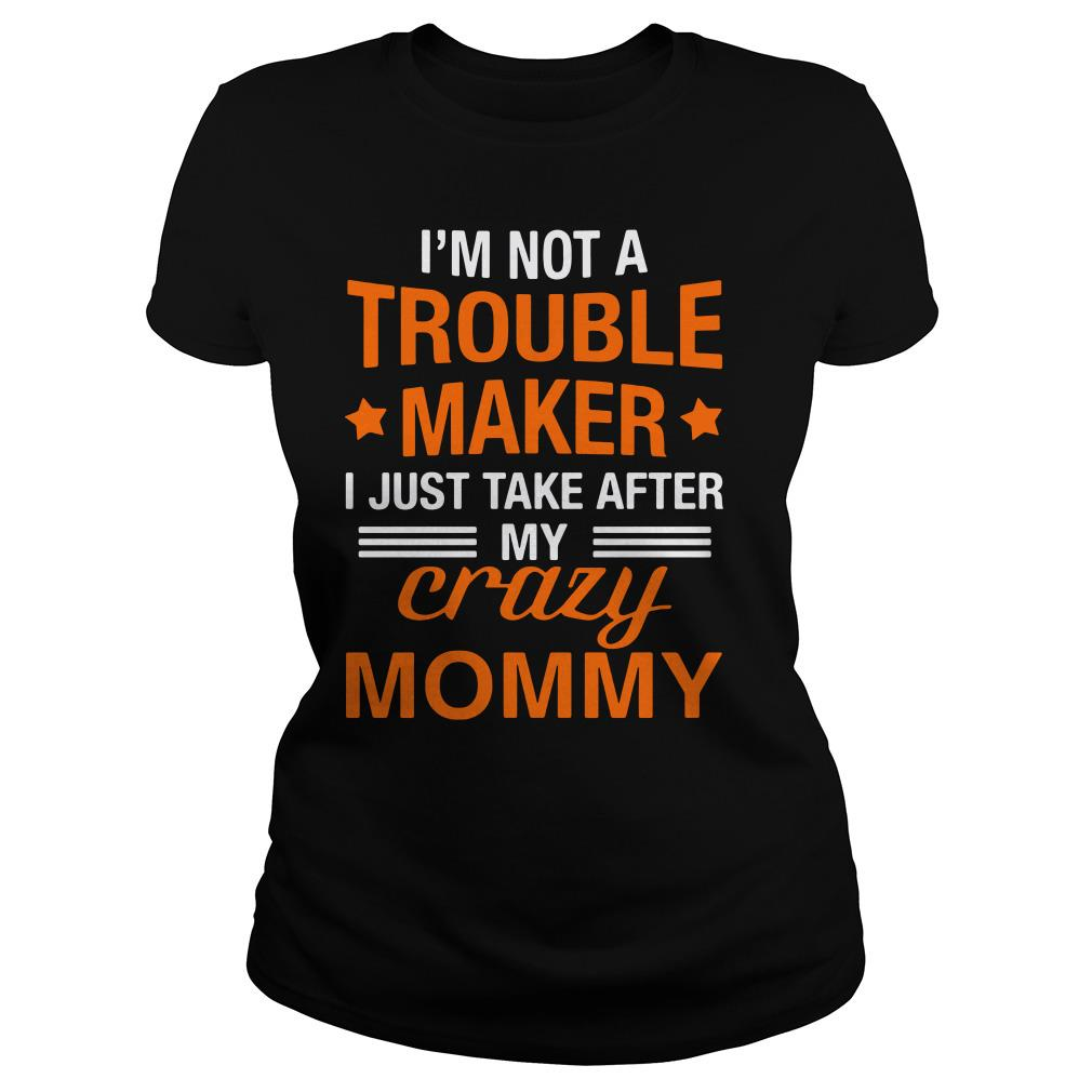 I'm not a trouble maker I just take after my crazy mommy Ladies tee