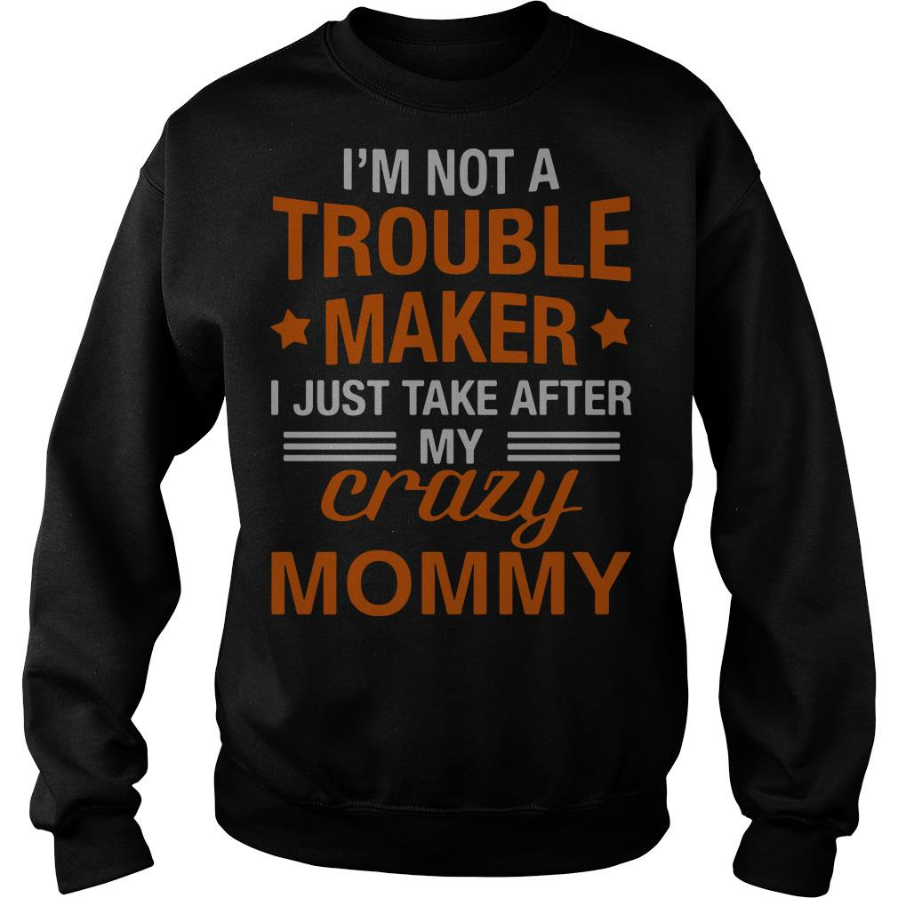 I'm not a trouble maker I just take after my crazy mommy Sweater
