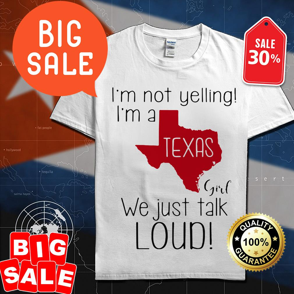 I'm not yelling I'm a Texas girl we just talk loud shirt
