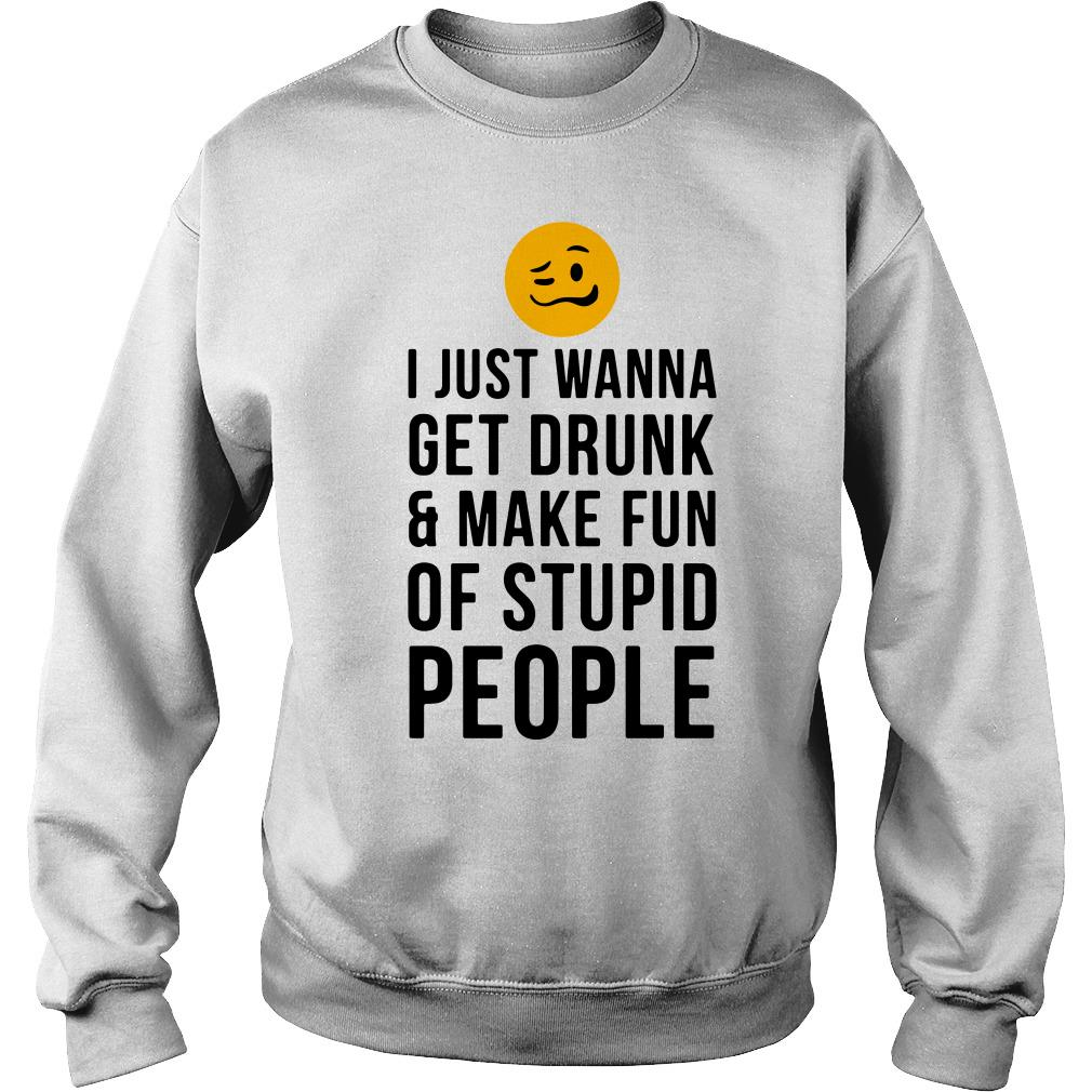 I just wanna get drunk and make fun of stupid people Sweater