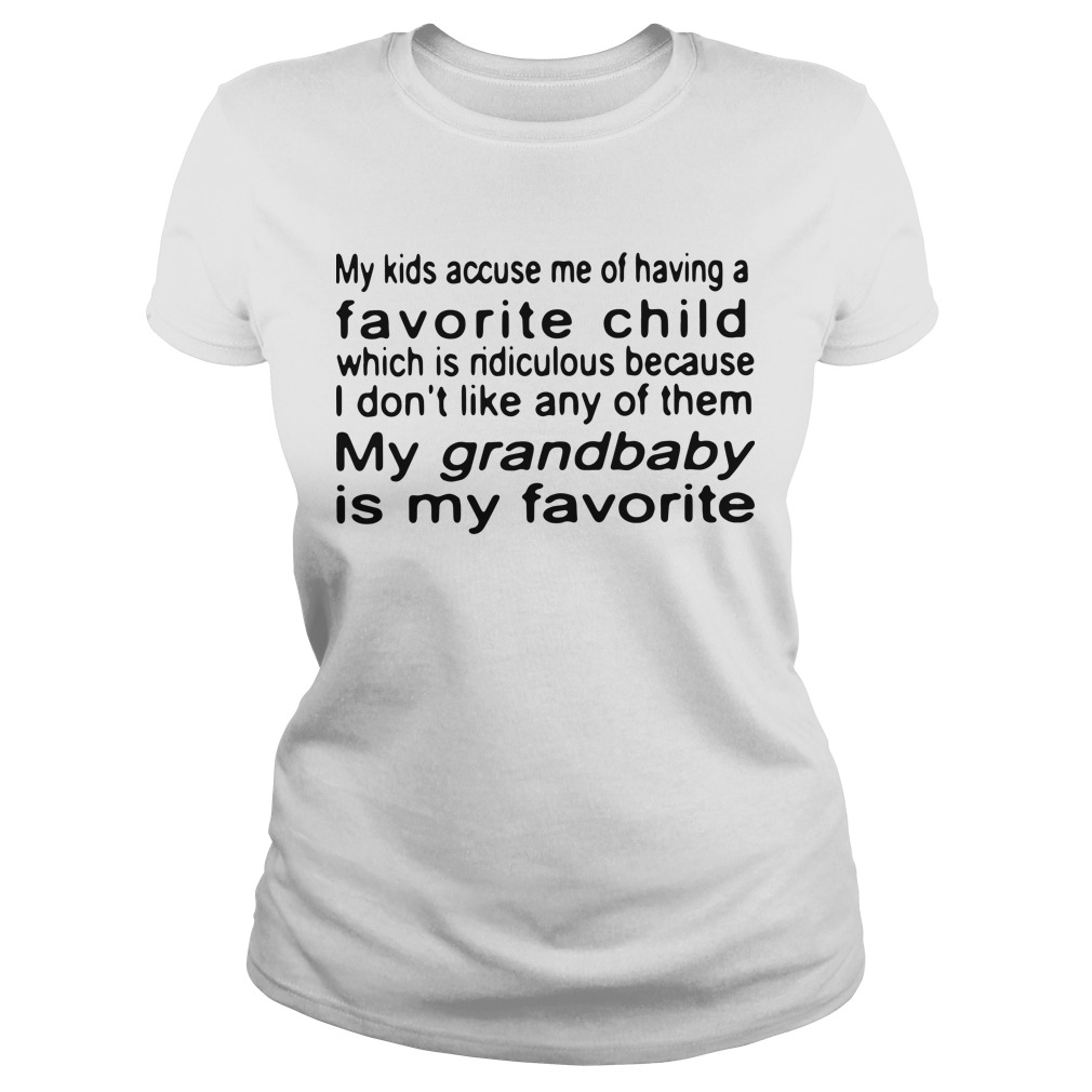 My kids accuse me of having a favorite child which is ridiculous because I don't like Ladies tee
