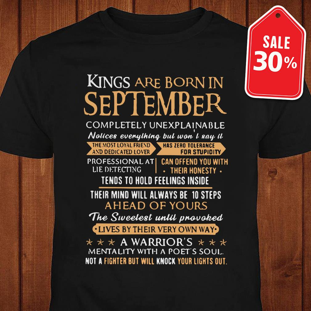 Kings are born in september completely unexplainable shirt