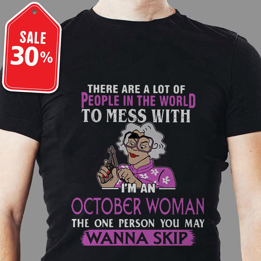 There are a lot of people in the world to mess with I'm an October woman shirt