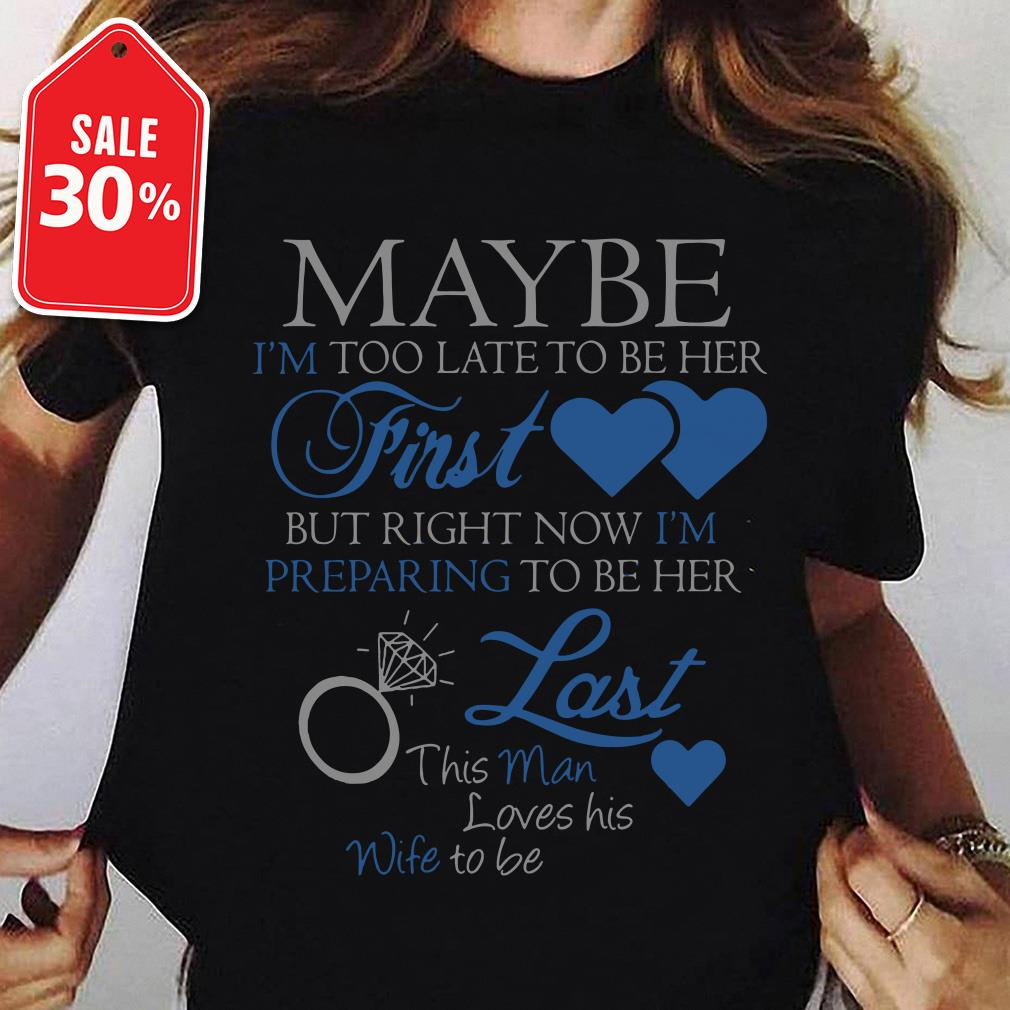 May be I'm too late to be her first but right now I'm preparing to be her last shirt