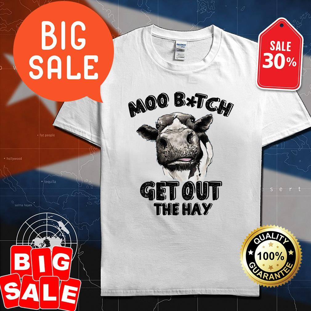 Moo bitch get out the hay cow shirt