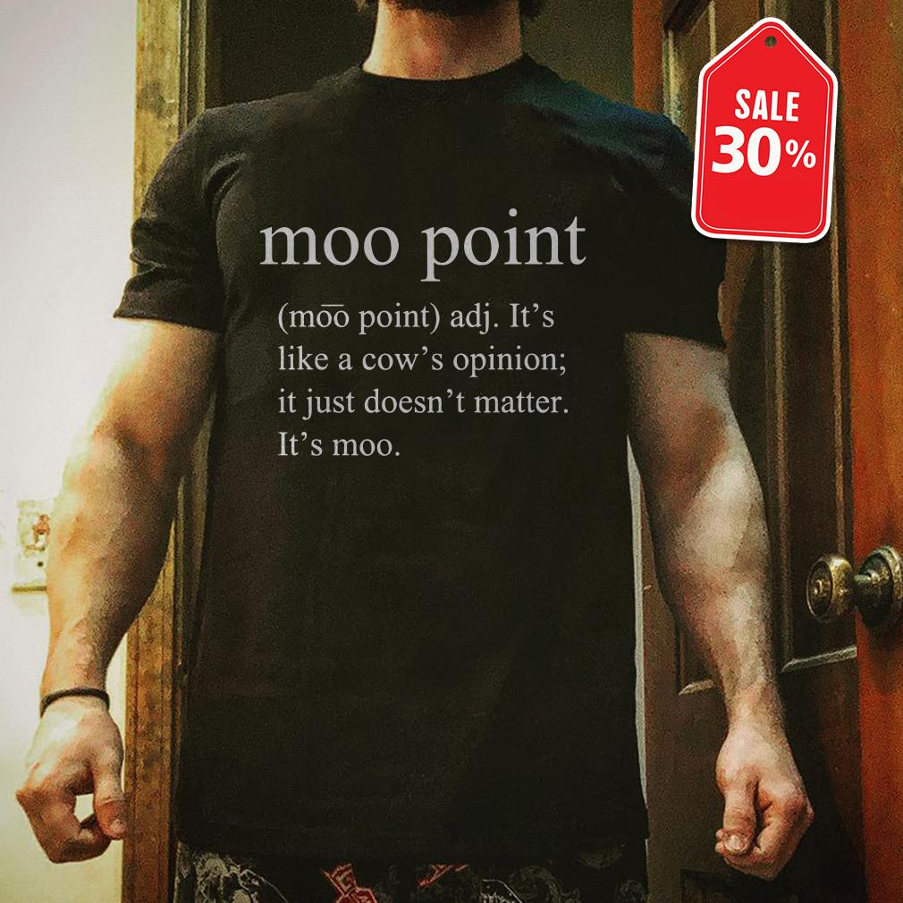 Moo point it's like a cow's opinion it just doesn't matter shirt
