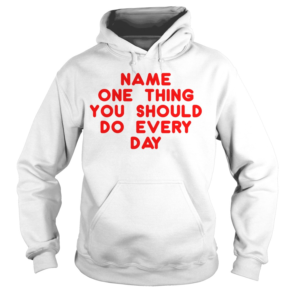 Name one thing you should do everyday Hoodie