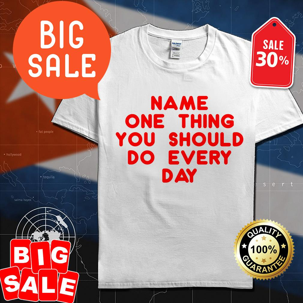 Name one thing you should do everyday shirt