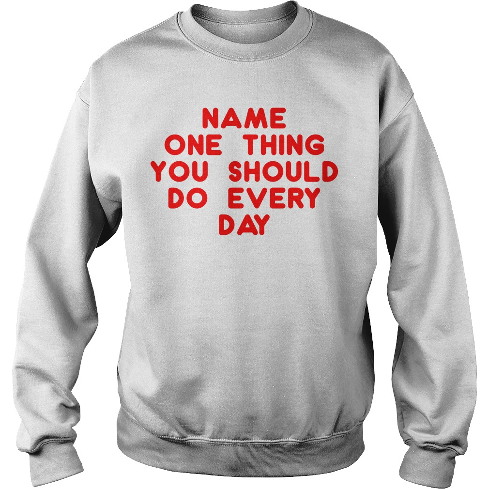 Name one thing you should do everyday Sweater