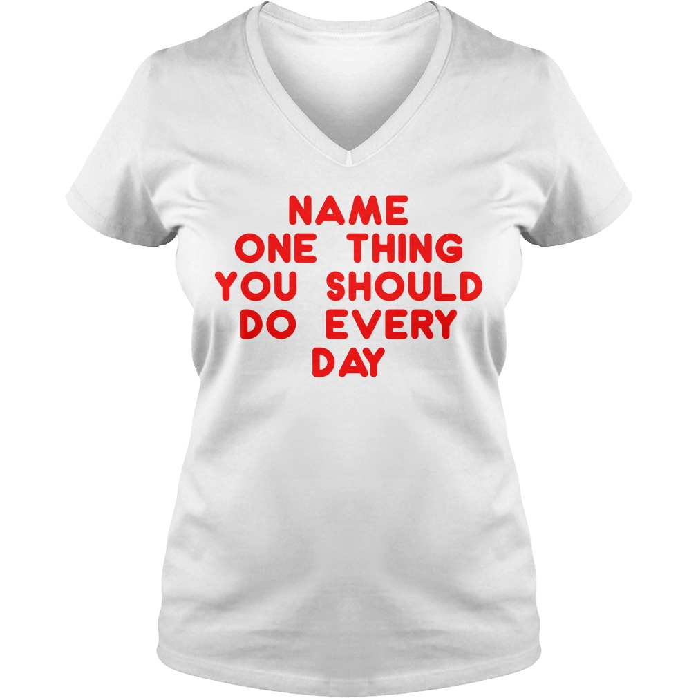 Name one thing you should do everyday V-neck t-shirt