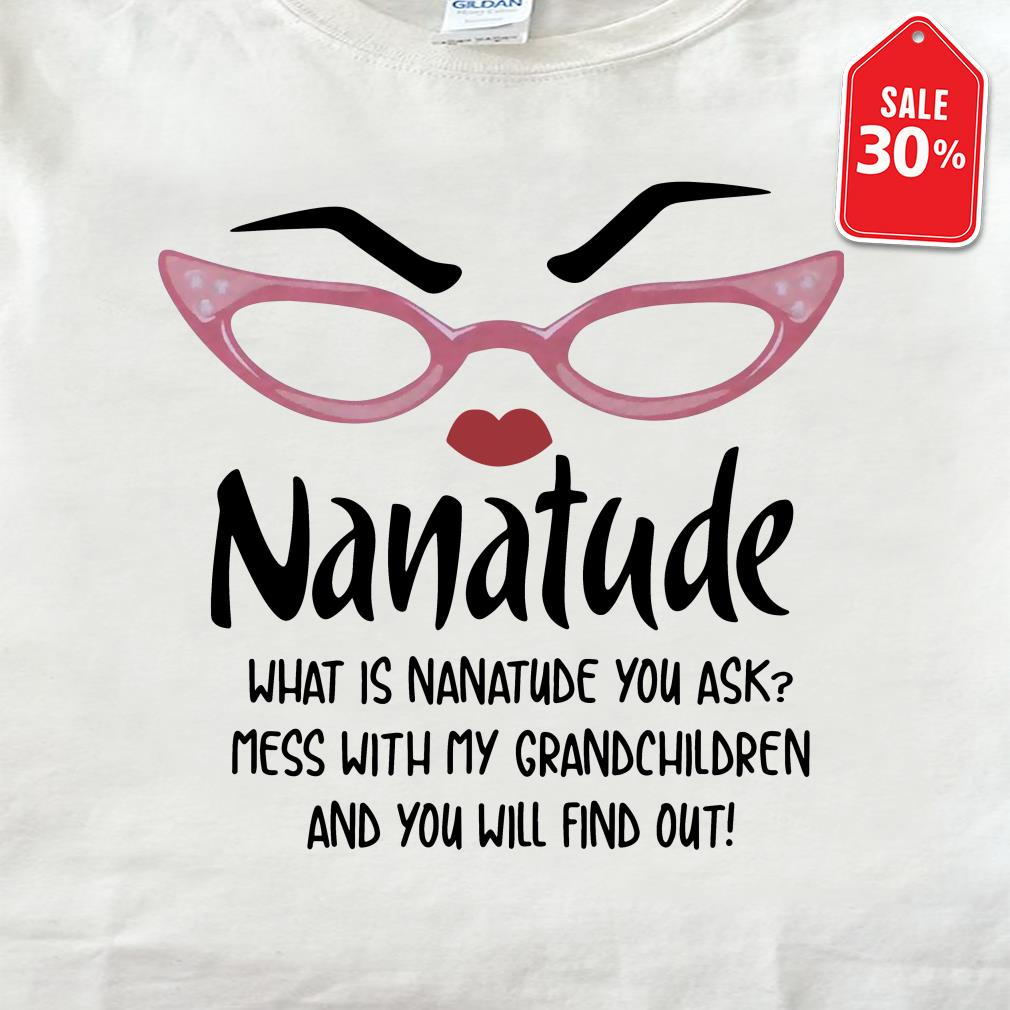 Nanatude what is nanatude you ask mess with my grandchildren and you will shirt