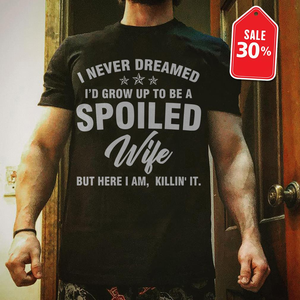 I never dreamed I'd grow up to be spoiled wife but here I am killin' it shirt