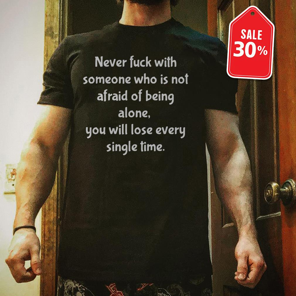 Never fuck with someone who is not afraid of being alone you will lose every single time shirt