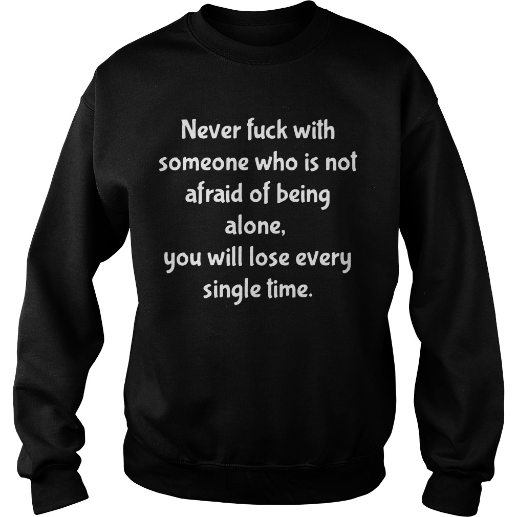 Never fuck with someone who is not afraid of being alone you will lose every single time Sweater