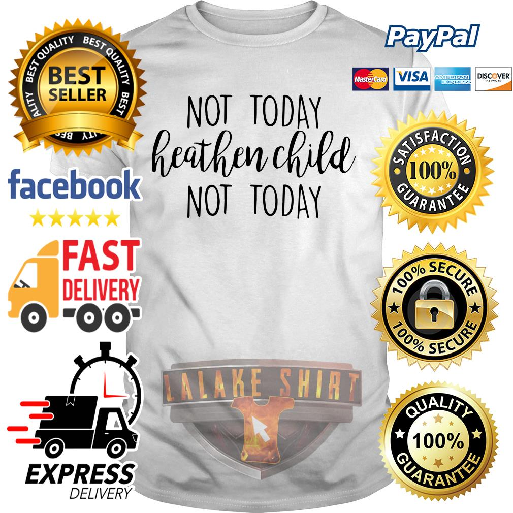 No today heathen child not today shirt