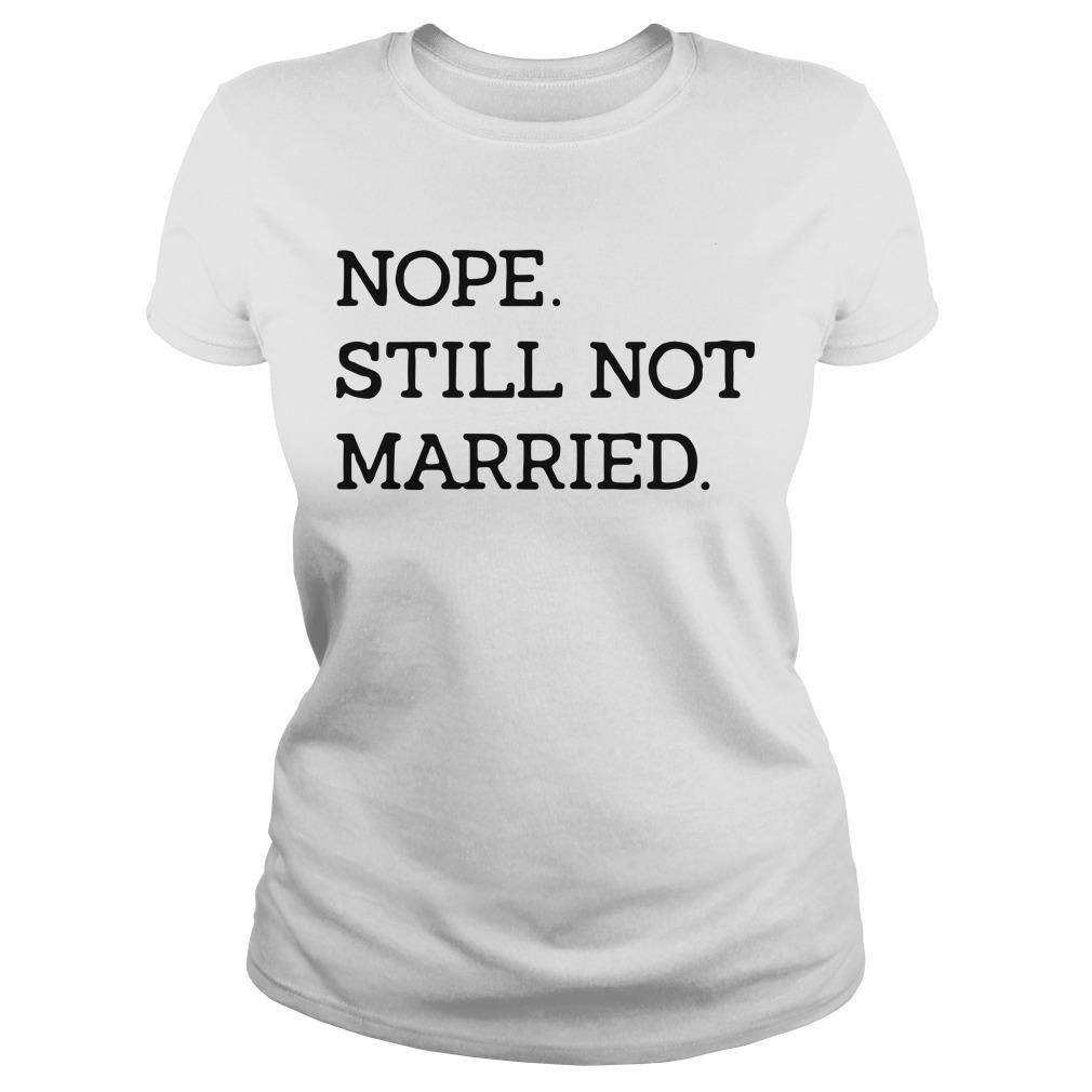 Nope still not Married Ladies tee