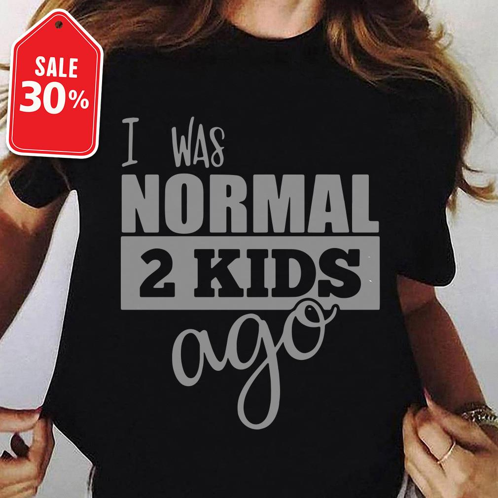I was normal 2 kids ago shirt