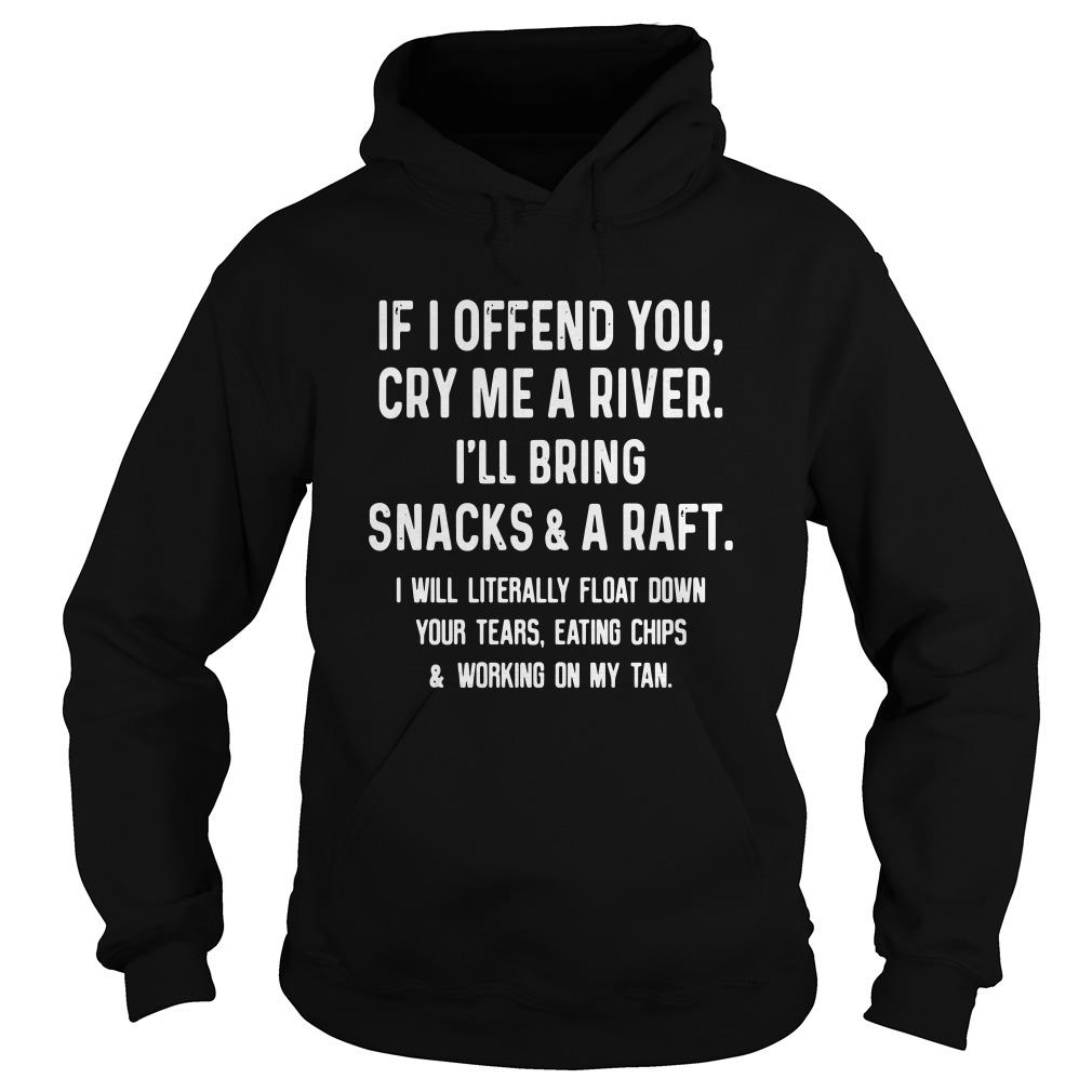 If I offend you cry me a river I'll bring snacks and a raft I will literally float Hoodie