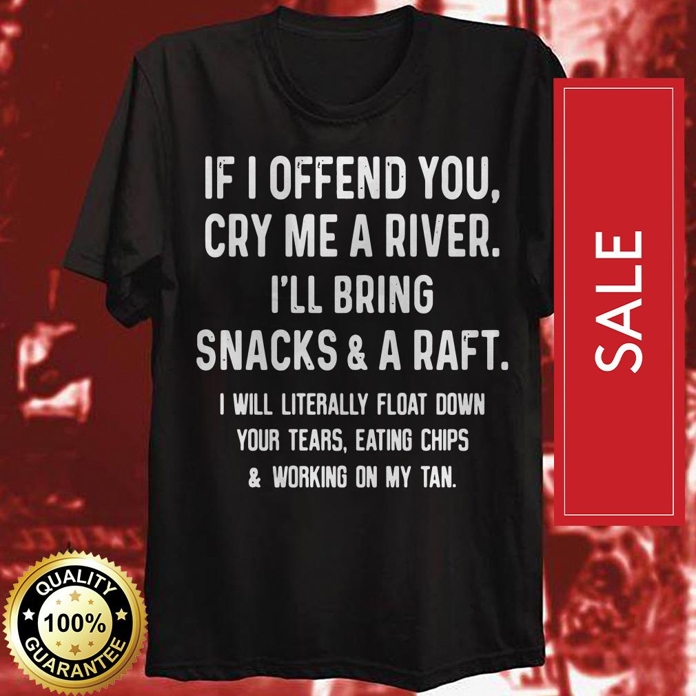 If I offend you cry me a river I'll bring snacks and a raft I will literally float shirt