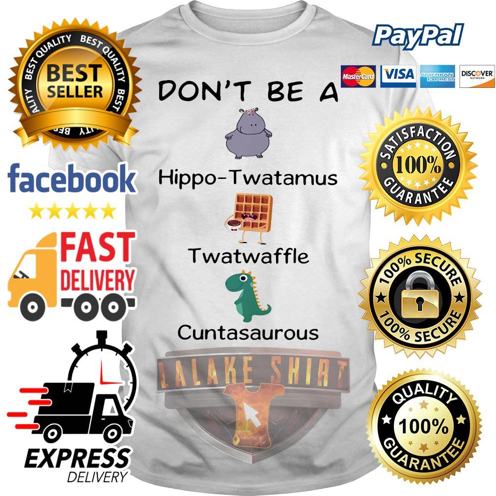 Official Don't be a hippo twatamus twatwaffle cuntasaurous shirt