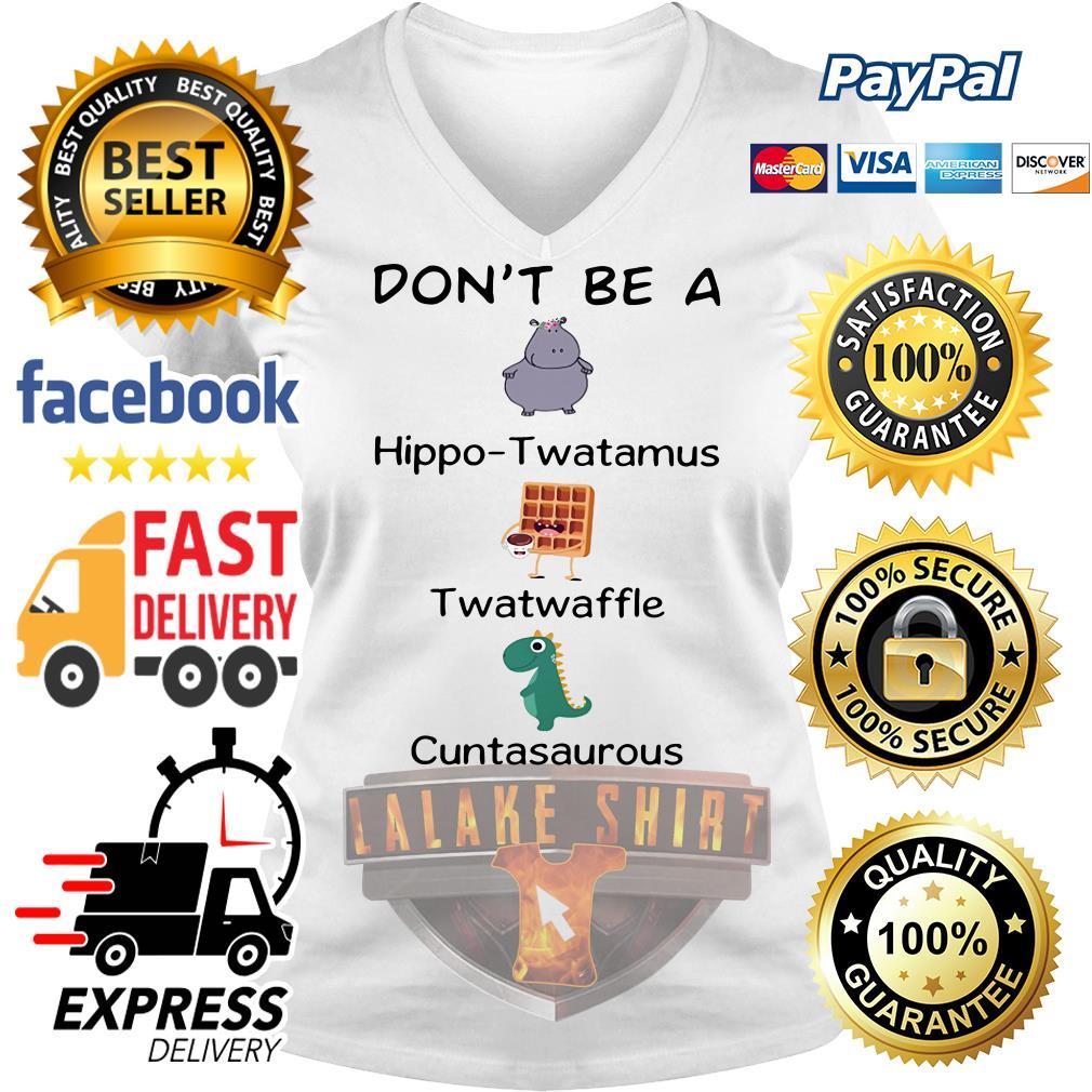 Official Don't be a hippo twatamus twatwaffle cuntasaurous V-neck t-shirt