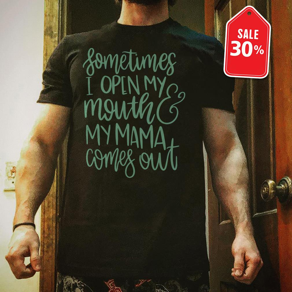 Official Sometimes I open my mouth and my Mama comes out shirt