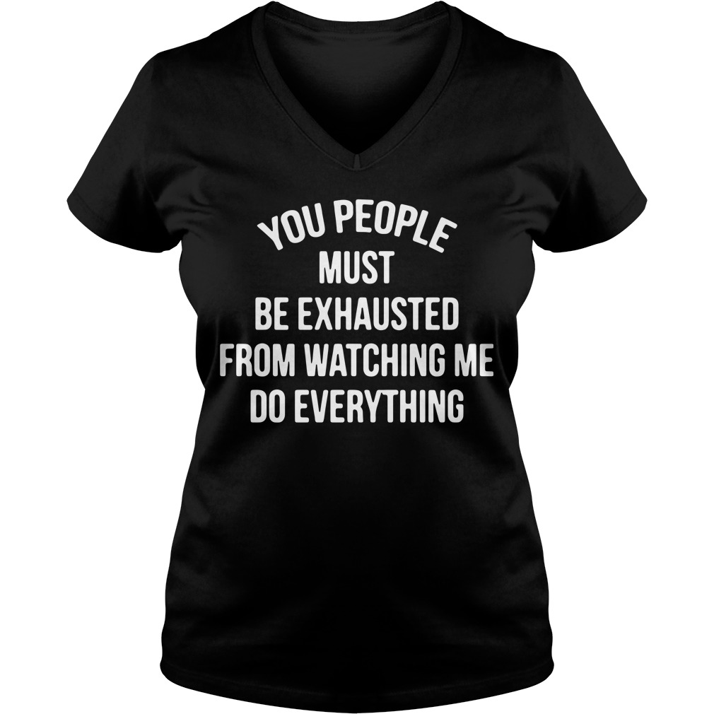 You people must be exhausted from watching me do everything V-neck t-shirt