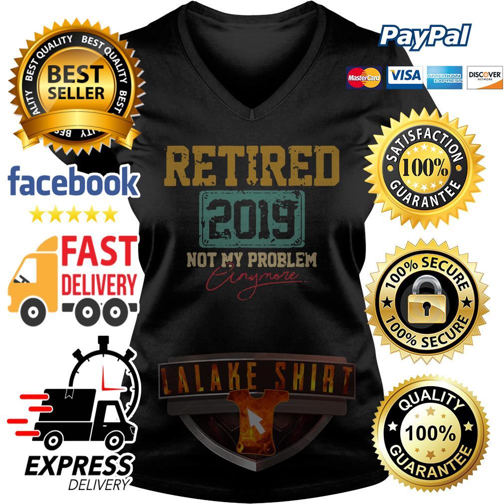 Retired 2019 not my problem anymore V-neck t-shirt