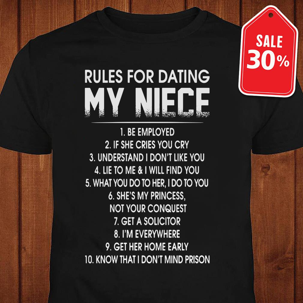 Rules for dating my niece be employed if she cries you cry shirt