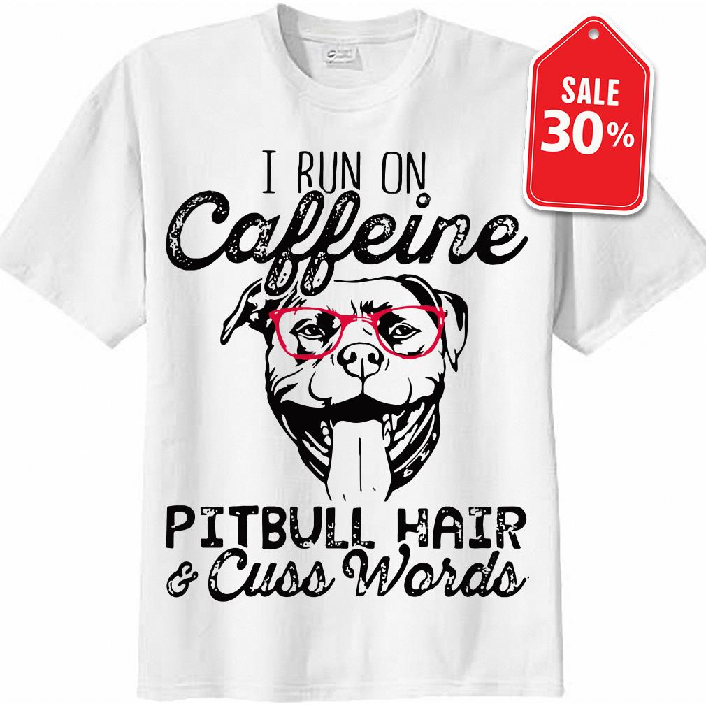 I run on caffeine Pitbull hair cuss words shirt