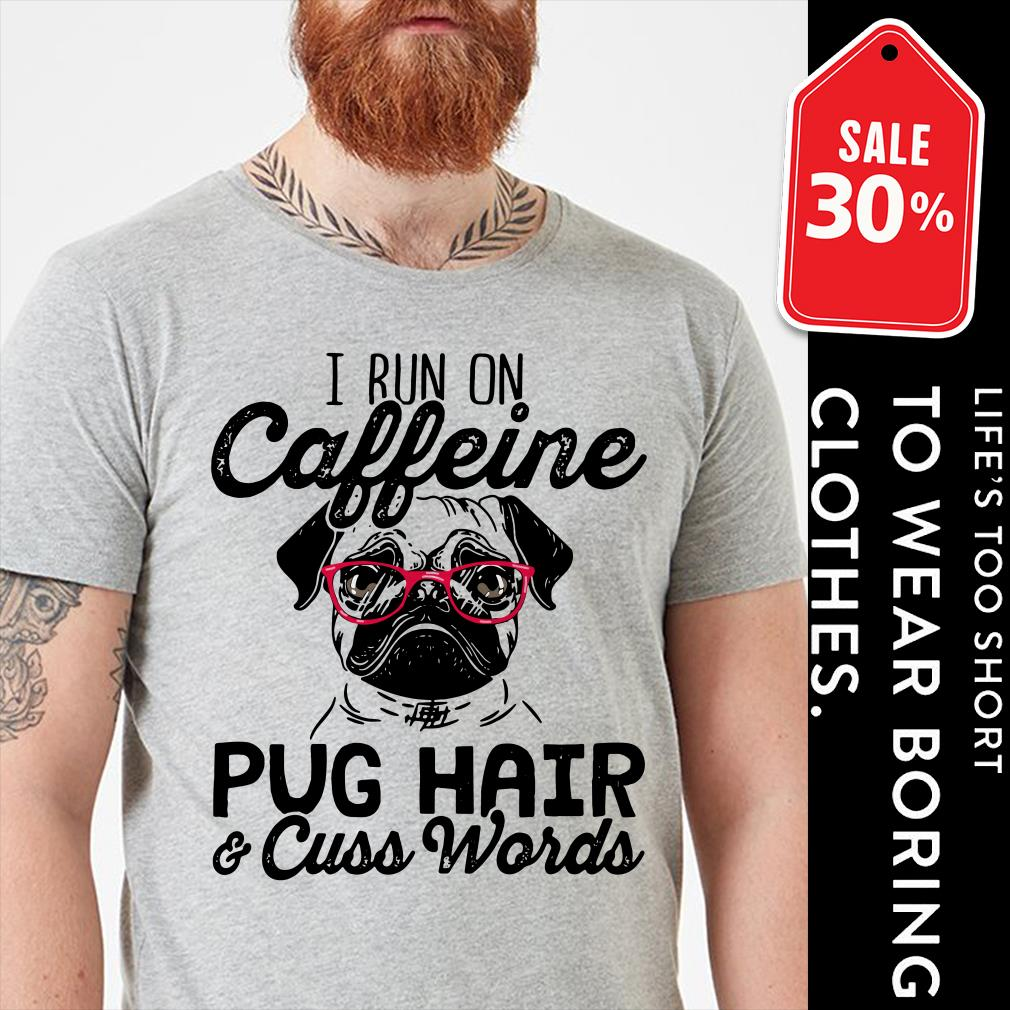 I run on caffeine Pug hair cuss words shirt
