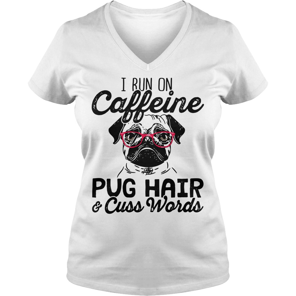 I run on caffeine Pug hair cuss words V-neck t-shirt