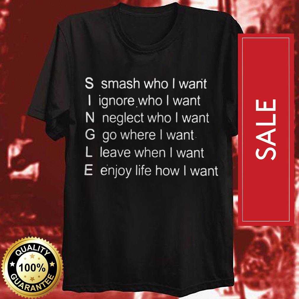 Single smash who I want ignore who I want neglect who I want go where I want shirt