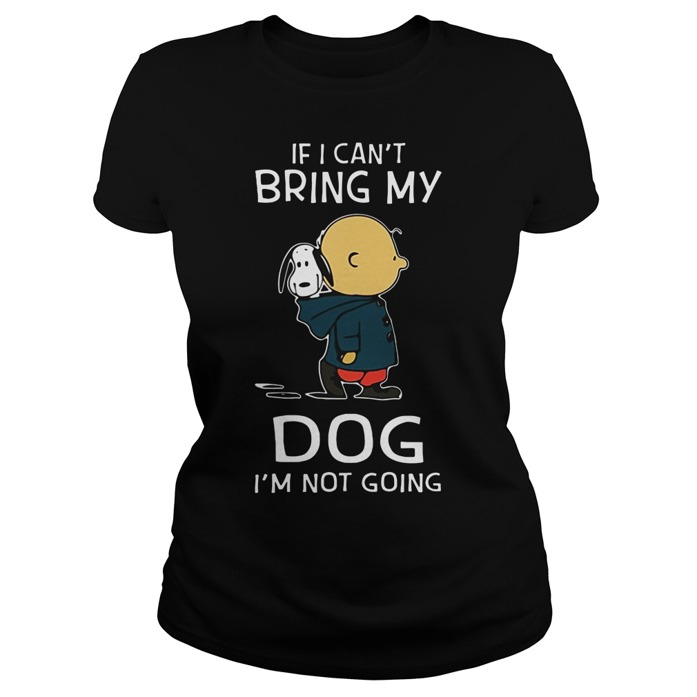 Snoopy and Charlie Brown If I can't bring my Dog I'm not going shirtSnoopy and Charlie Brown If I can't bring my Dog I'm not going Ladies tee