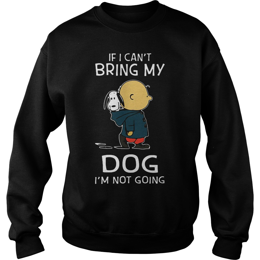 Snoopy and Charlie Brown If I can't bring my Dog I'm not going shirtSnoopy and Charlie Brown If I can't bring my Dog I'm not going Sweater