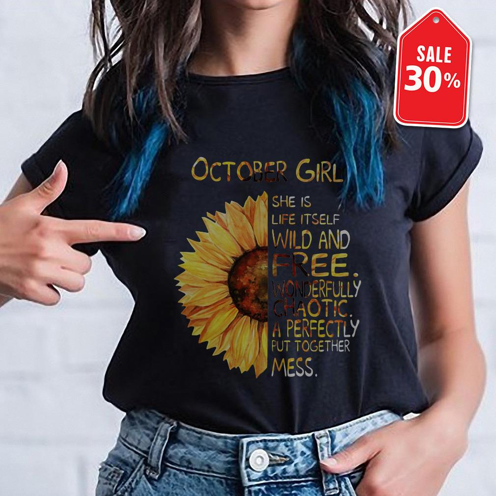 Sunflower October girl she is life itself wild and free wonderfully chaotic shirt