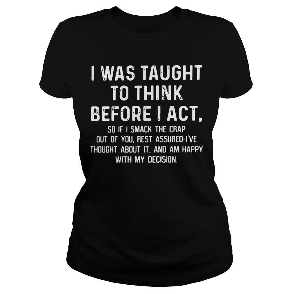 I was taught to think before I act so if I smack the crap out of you Ladies tee